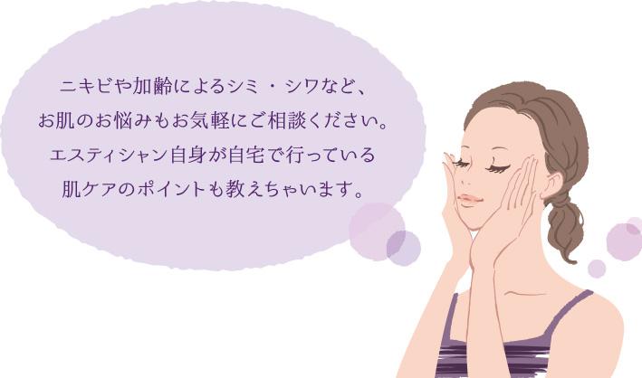 ニキビや加齢によるシミ・シワなど、お肌のお悩みのお気軽にご相談ください。エステティシャン自身が自宅で行っている肌ケアのポイントも教えちゃいます。